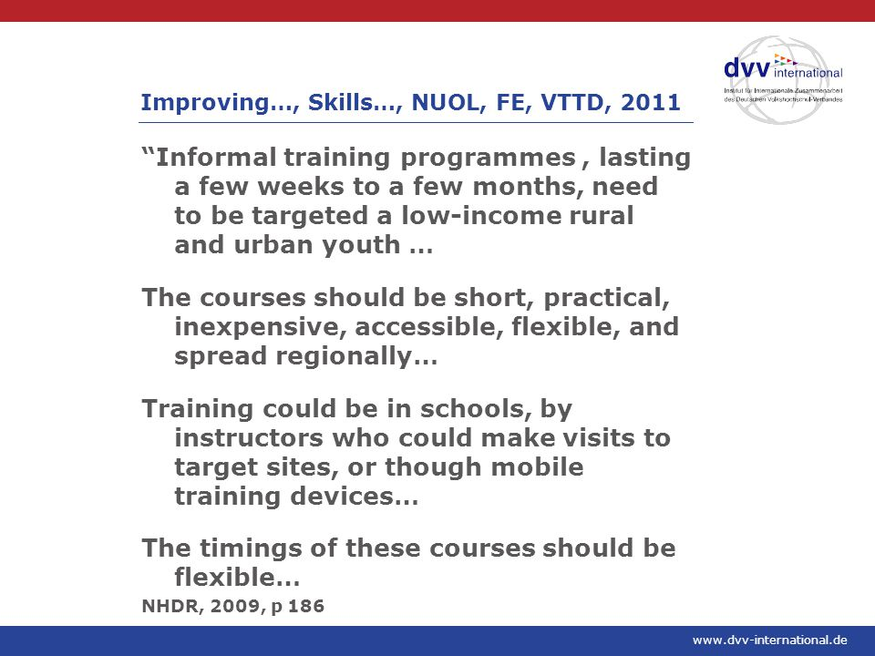 www.dvv-international.de Informal training programmes, lasting a few weeks to a few months, need to be targeted a low-income rural and urban youth … The courses should be short, practical, inexpensive, accessible, flexible, and spread regionally… Training could be in schools, by instructors who could make visits to target sites, or though mobile training devices… The timings of these courses should be flexible… NHDR, 2009, p 186 Improving…, Skills…, NUOL, FE, VTTD, 2011