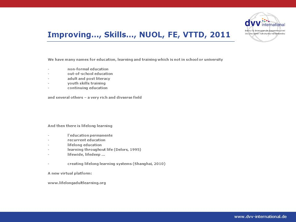 www.dvv-international.de We have many names for education, learning and training which is not in school or university -non-formal education -out-of-school education -adult and post literacy -youth skills training -continuing education and several others – a very rich and divserse field And then there is lifelong learning -l'education permanente -recurrent education -lifelong education -learning throughout life (Delors, 1995) -lifewide, lifedeep...