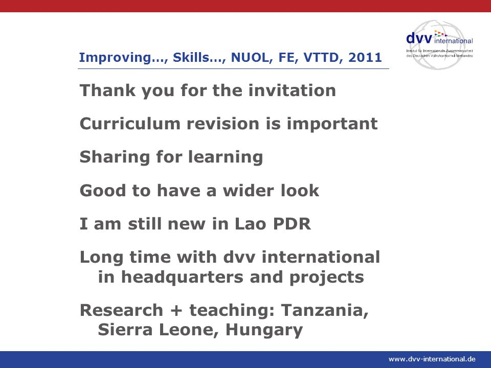 www.dvv-international.de Thank you for the invitation Curriculum revision is important Sharing for learning Good to have a wider look I am still new in Lao PDR Long time with dvv international in headquarters and projects Research + teaching: Tanzania, Sierra Leone, Hungary Improving…, Skills…, NUOL, FE, VTTD, 2011