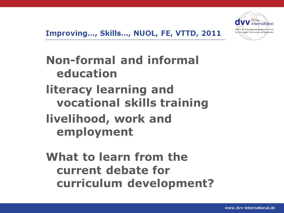www.dvv-international.de Non-formal and informal education literacy learning and vocational skills training livelihood, work and employment What to learn from the current debate for curriculum development.