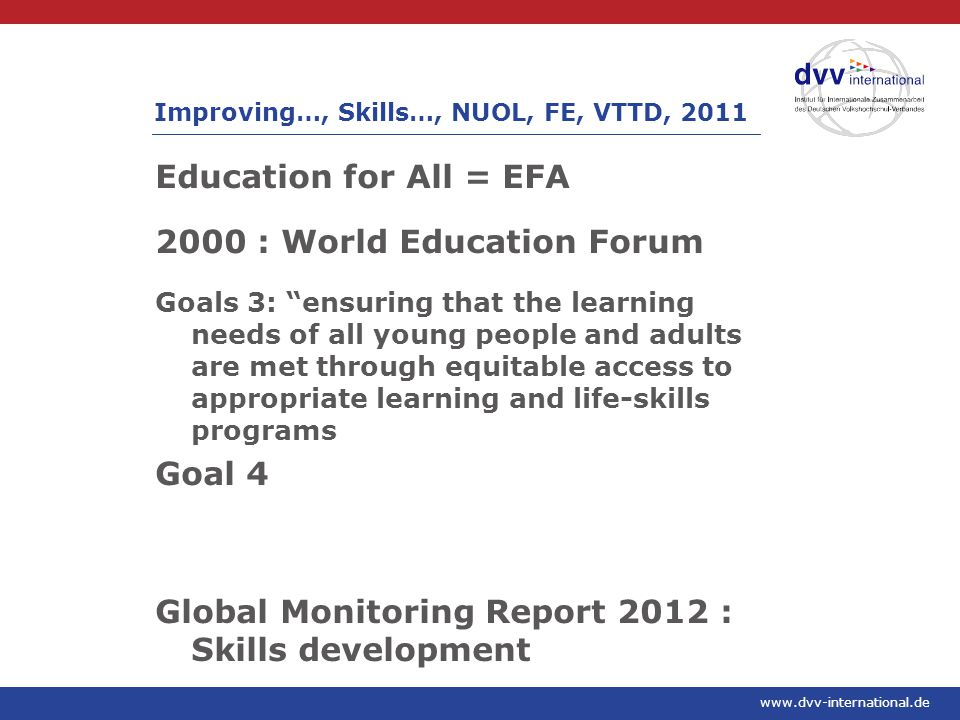 www.dvv-international.de Education for All = EFA 2000 : World Education Forum Goals 3: ensuring that the learning needs of all young people and adults are met through equitable access to appropriate learning and life-skills programs Goal 4 Global Monitoring Report 2012 : Skills development Improving…, Skills…, NUOL, FE, VTTD, 2011