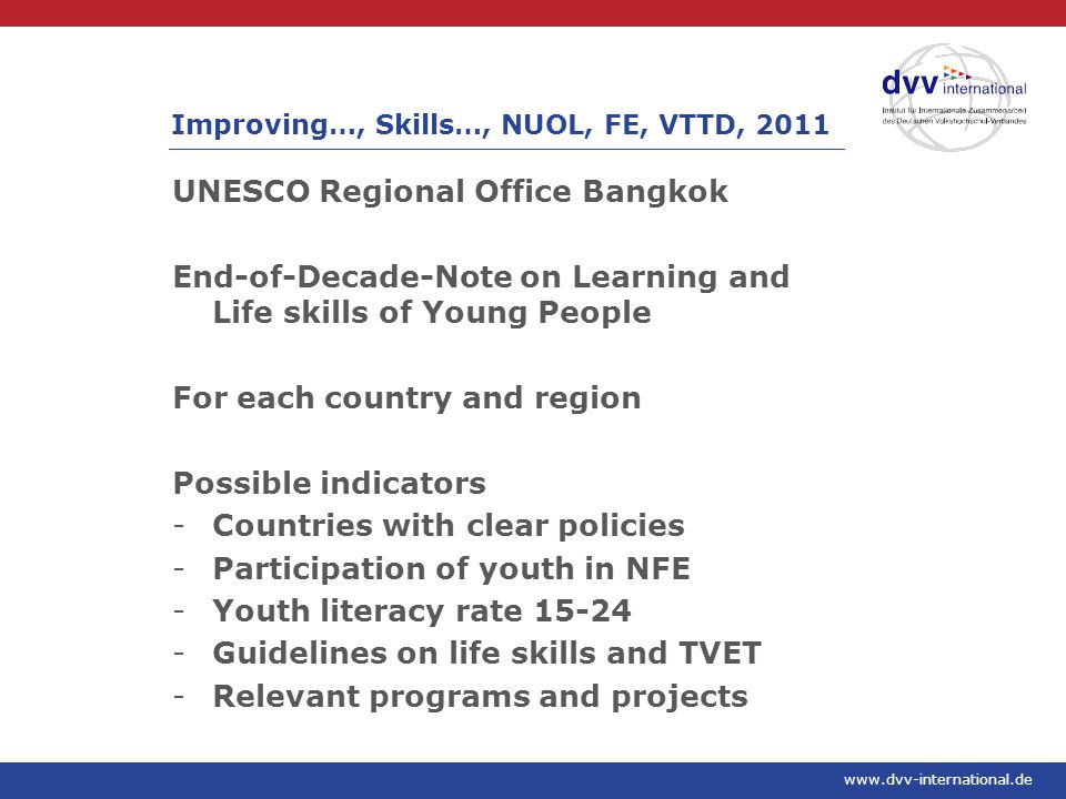 www.dvv-international.de UNESCO Regional Office Bangkok End-of-Decade-Note on Learning and Life skills of Young People For each country and region Possible indicators -Countries with clear policies -Participation of youth in NFE -Youth literacy rate 15-24 -Guidelines on life skills and TVET -Relevant programs and projects Improving…, Skills…, NUOL, FE, VTTD, 2011