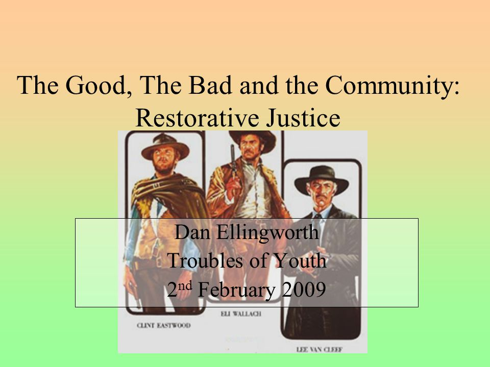 The Good, The Bad and the Community: Restorative Justice Dan Ellingworth Troubles of Youth 2 nd February 2009