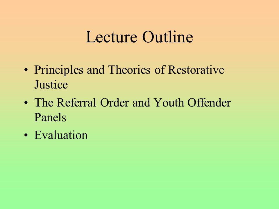 Lecture Outline Principles and Theories of Restorative Justice The Referral Order and Youth Offender Panels Evaluation