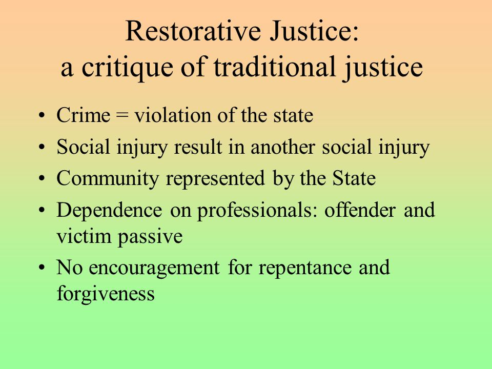Restorative Justice: a critique of traditional justice Crime = violation of the state Social injury result in another social injury Community represented by the State Dependence on professionals: offender and victim passive No encouragement for repentance and forgiveness