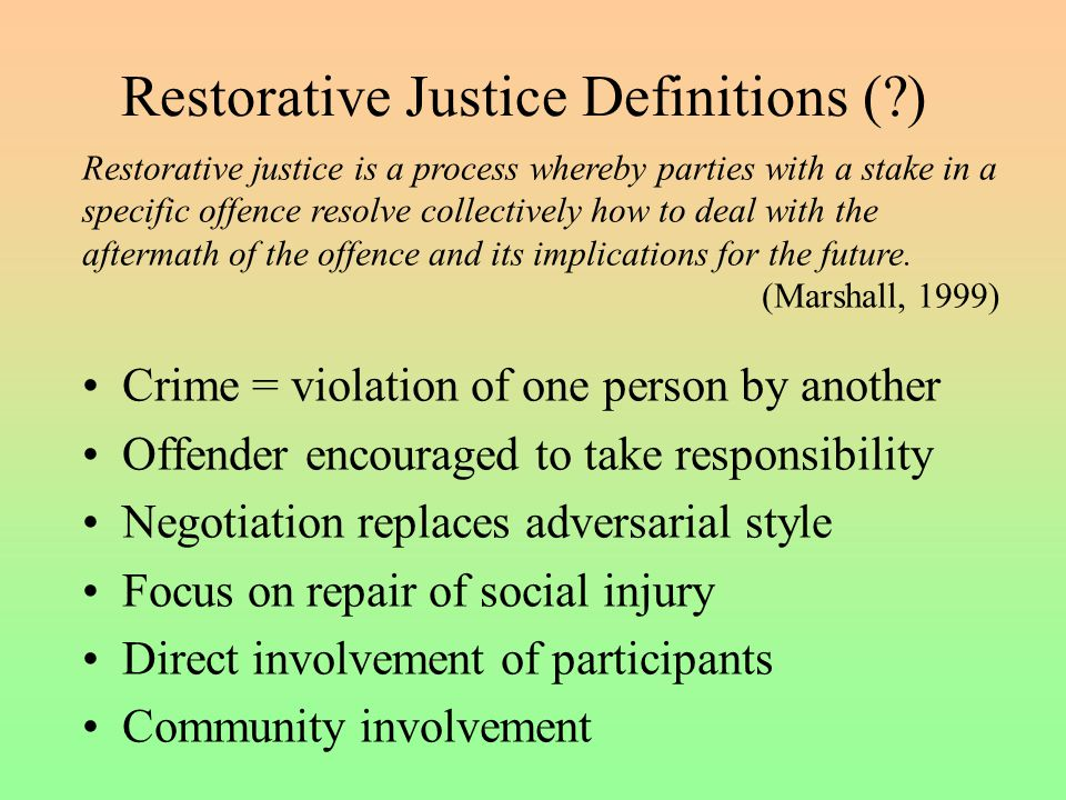 Restorative Justice Definitions ( ) Crime = violation of one person by another Offender encouraged to take responsibility Negotiation replaces adversarial style Focus on repair of social injury Direct involvement of participants Community involvement Restorative justice is a process whereby parties with a stake in a specific offence resolve collectively how to deal with the aftermath of the offence and its implications for the future.