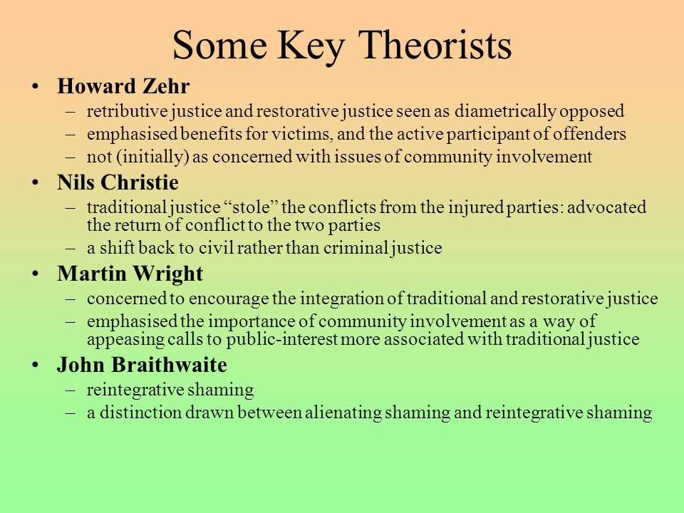 Some Key Theorists Howard Zehr –retributive justice and restorative justice seen as diametrically opposed –emphasised benefits for victims, and the active participant of offenders –not (initially) as concerned with issues of community involvement Nils Christie –traditional justice stole the conflicts from the injured parties: advocated the return of conflict to the two parties –a shift back to civil rather than criminal justice Martin Wright –concerned to encourage the integration of traditional and restorative justice –emphasised the importance of community involvement as a way of appeasing calls to public-interest more associated with traditional justice John Braithwaite –reintegrative shaming –a distinction drawn between alienating shaming and reintegrative shaming