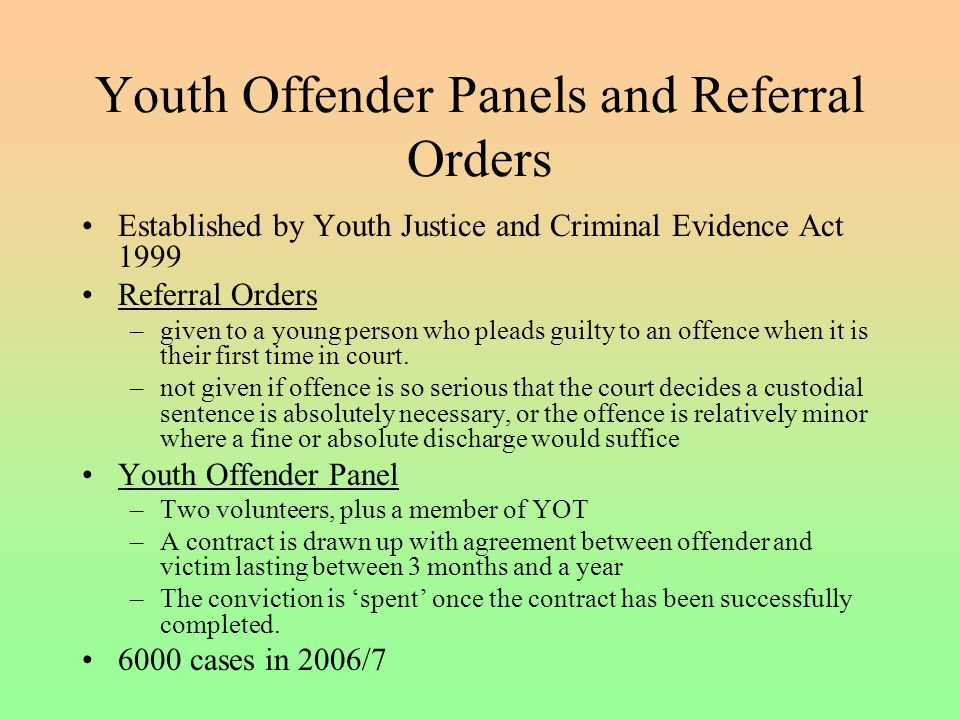 Youth Offender Panels and Referral Orders Established by Youth Justice and Criminal Evidence Act 1999 Referral Orders –given to a young person who pleads guilty to an offence when it is their first time in court.