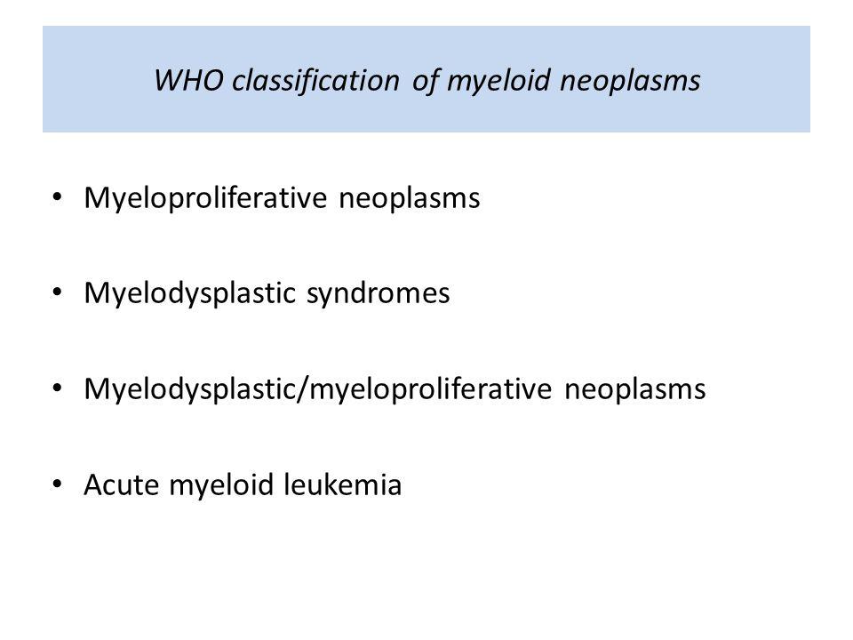 WHO classification of myeloid neoplasms Myeloproliferative neoplasms Myelodysplastic syndromes Myelodysplastic/myeloproliferative neoplasms Acute myeloid leukemia