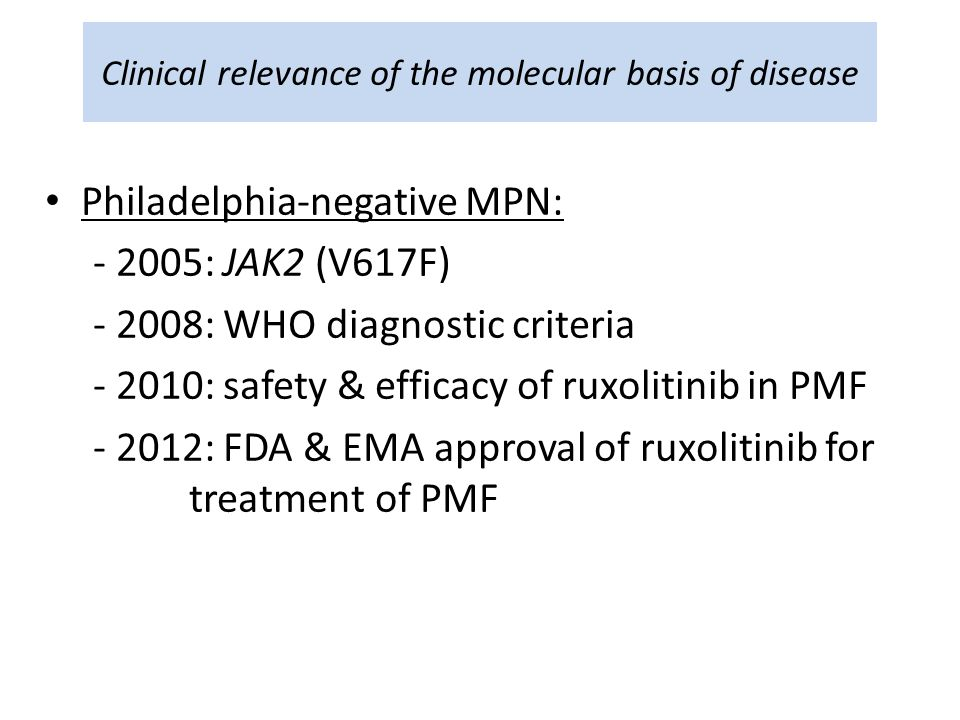 Clinical relevance of the molecular basis of disease Philadelphia-negative MPN: - 2005: JAK2 (V617F) - 2008: WHO diagnostic criteria - 2010: safety & efficacy of ruxolitinib in PMF - 2012: FDA & EMA approval of ruxolitinib for treatment of PMF