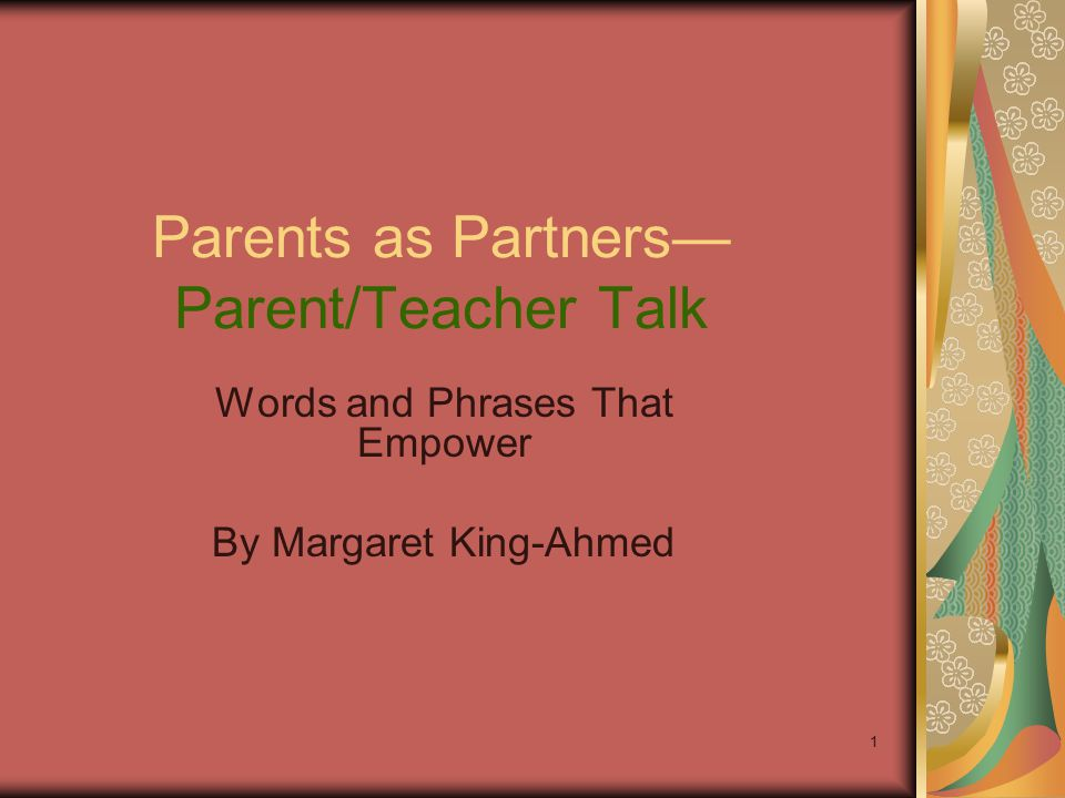 1 Parents as Partners— Parent/Teacher Talk Words and Phrases That Empower By Margaret King-Ahmed