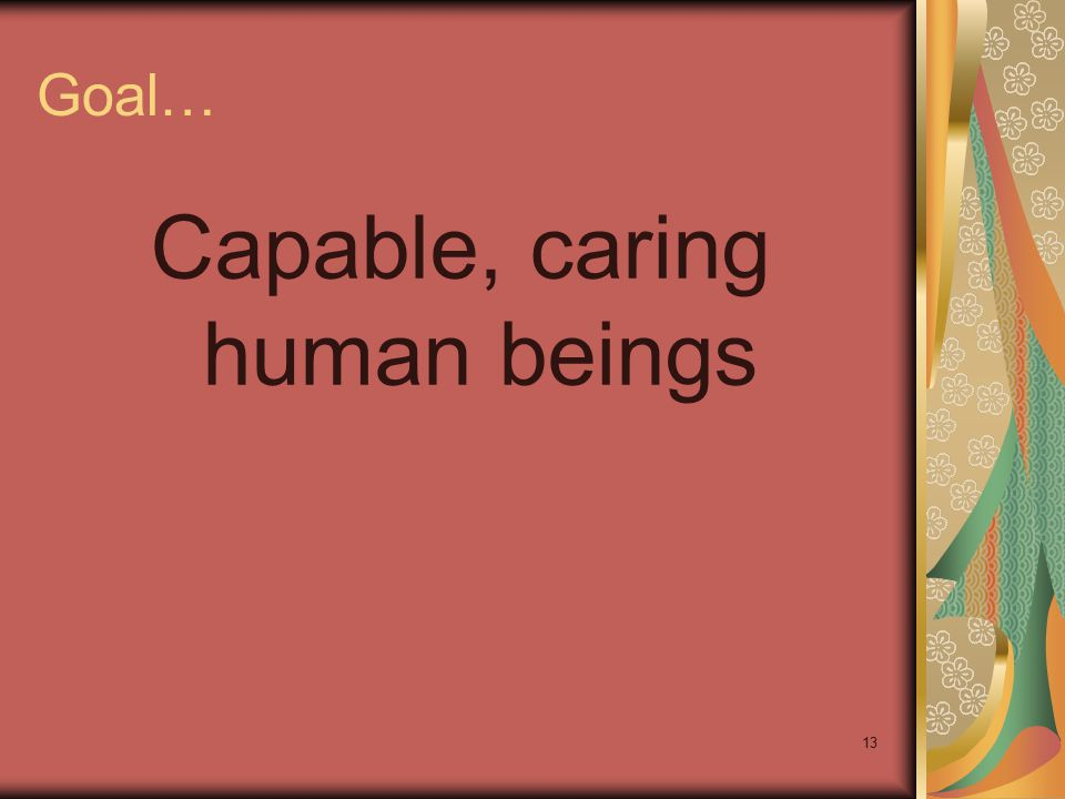 13 Goal… Capable, caring human beings