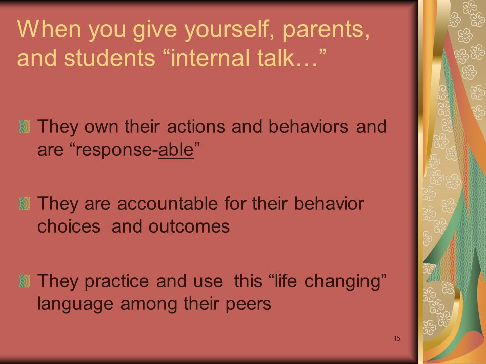 "15 When you give yourself, parents, and students ""internal talk…"" They own their actions and behaviors and are ""response-able"" They are accountable fo"