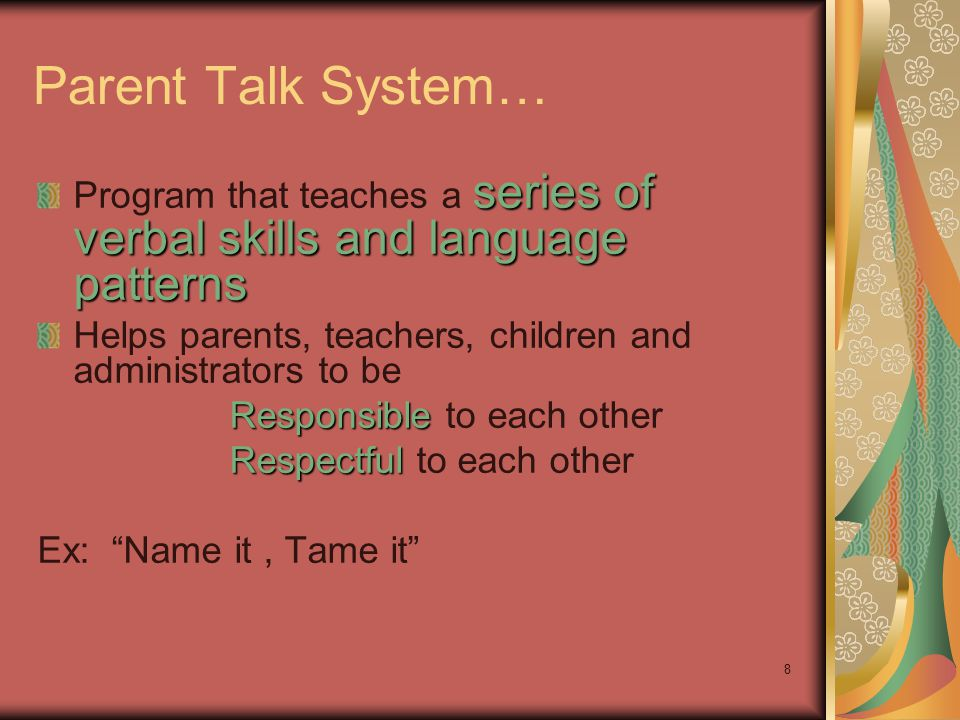 8 Parent Talk System… series of verbal skills and language patterns Program that teaches a series of verbal skills and language patterns Helps parents