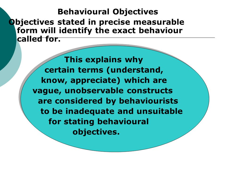 Behavioural Objectives Objectives stated in precise measurable form will identify the exact behaviour called for.