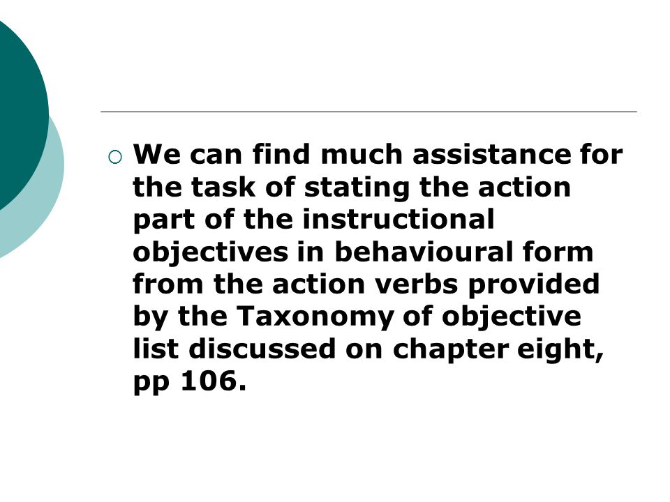  We can find much assistance for the task of stating the action part of the instructional objectives in behavioural form from the action verbs provided by the Taxonomy of objective list discussed on chapter eight, pp 106.
