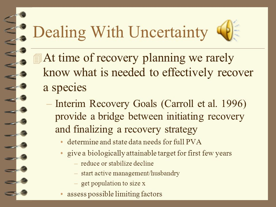 Dealing With Uncertainty 4 At time of recovery planning we rarely know what is needed to effectively recover a species –Interim Recovery Goals (Carroll et al.
