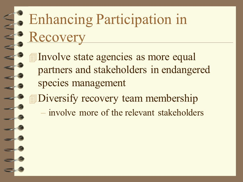 Enhancing Participation in Recovery 4 Involve state agencies as more equal partners and stakeholders in endangered species management 4 Diversify recovery team membership –involve more of the relevant stakeholders