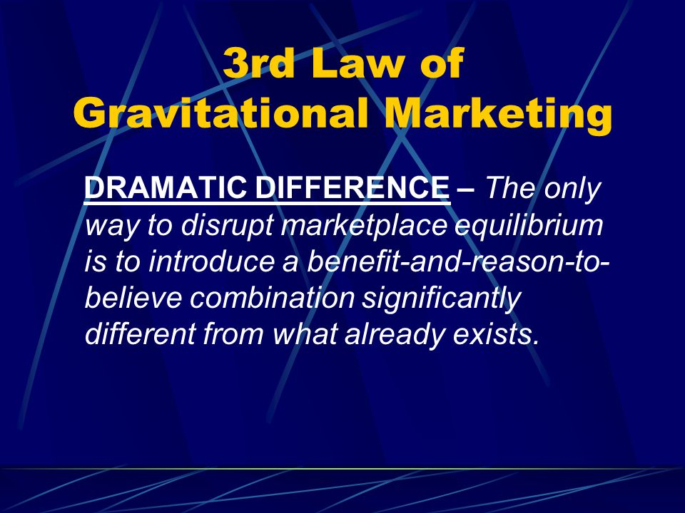3rd Law of Gravitational Marketing DRAMATIC DIFFERENCE – The only way to disrupt marketplace equilibrium is to introduce a benefit-and-reason-to- believe combination significantly different from what already exists.