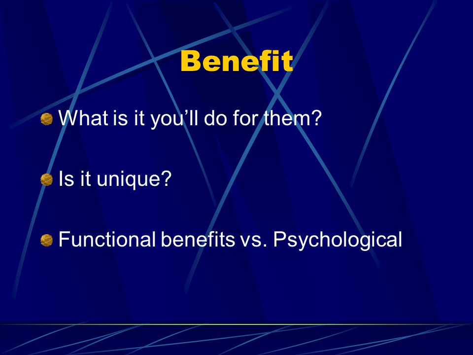 Benefit What is it you'll do for them Is it unique Functional benefits vs. Psychological