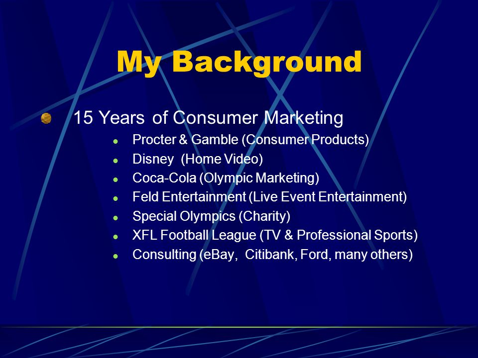 My Background 15 Years of Consumer Marketing Procter & Gamble (Consumer Products) Disney (Home Video) Coca-Cola (Olympic Marketing) Feld Entertainment (Live Event Entertainment) Special Olympics (Charity) XFL Football League (TV & Professional Sports) Consulting (eBay, Citibank, Ford, many others)