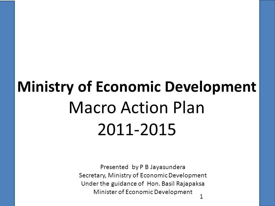 Ministry of Economic Development Macro Action Plan 2011-2015 1 Presented by P B Jayasundera Secretary, Ministry of Economic Development Under the guidance of Hon.