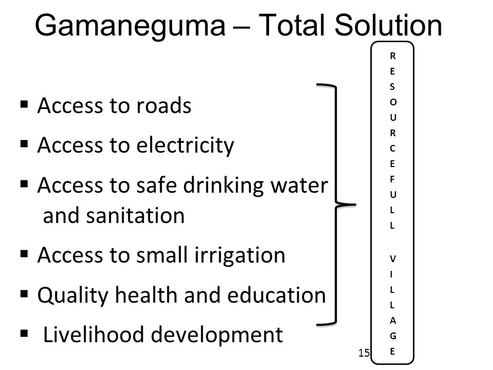 Gamaneguma – Total Solution  Access to roads  Access to electricity  Access to safe drinking water and sanitation  Access to small irrigation  Quality health and education  Livelihood development 15