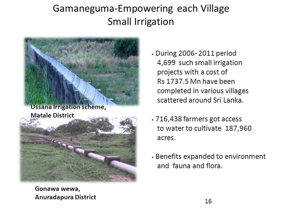 Gamaneguma-Empowering each Village Small Irrigation  During 2006- 2011 period 4,699 such small irrigation projects with a cost of Rs 1737.5 Mn have been completed in various villages scattered around Sri Lanka.