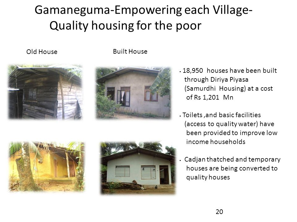 Gamaneguma-Empowering each Village- Quality housing for the poor  18,950 houses have been built through Diriya Piyasa (Samurdhi Housing) at a cost of Rs 1,201 Mn  Toilets,and basic facilities (access to quality water) have been provided to improve low income households  Cadjan thatched and temporary houses are being converted to quality houses 20 Old House Built House