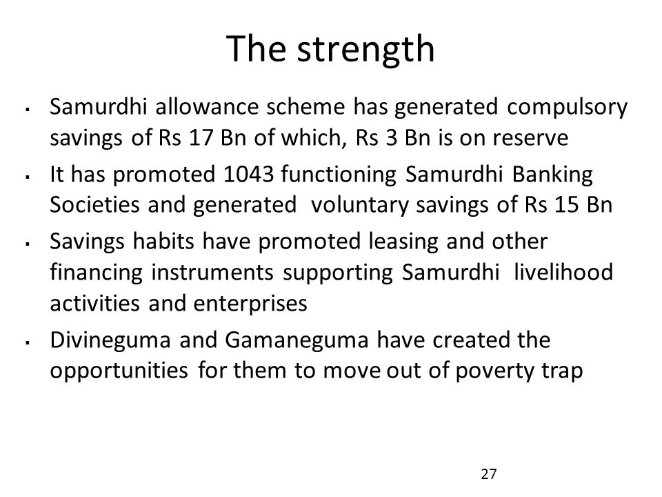 The strength  Samurdhi allowance scheme has generated compulsory savings of Rs 17 Bn of which, Rs 3 Bn is on reserve  It has promoted 1043 functioning Samurdhi Banking Societies and generated voluntary savings of Rs 15 Bn  Savings habits have promoted leasing and other financing instruments supporting Samurdhi livelihood activities and enterprises  Divineguma and Gamaneguma have created the opportunities for them to move out of poverty trap 27