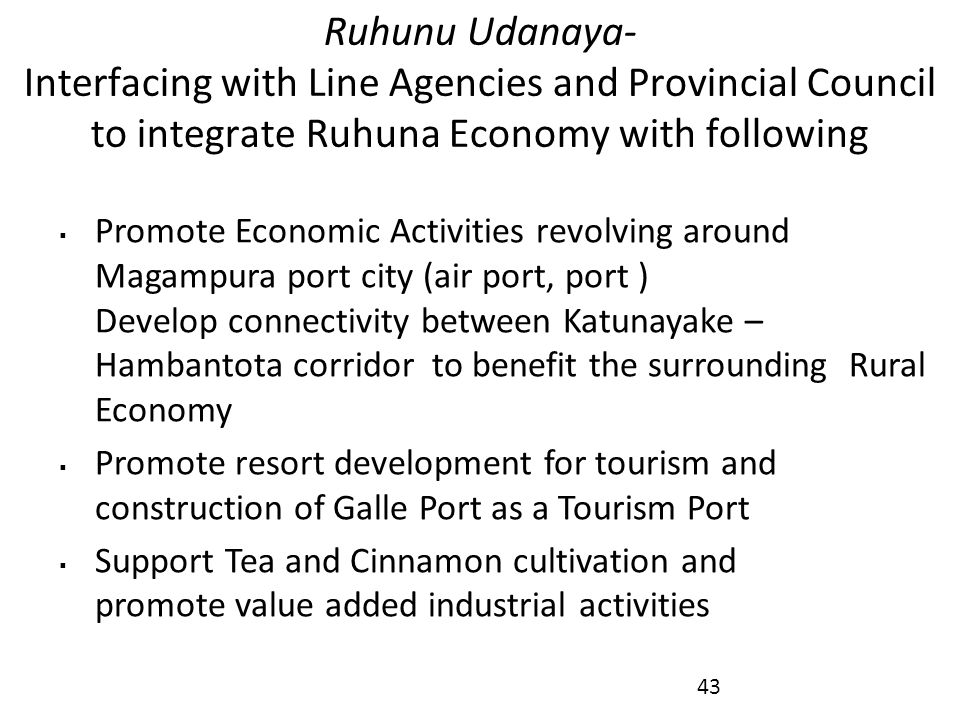 Ruhunu Udanaya- Interfacing with Line Agencies and Provincial Council to integrate Ruhuna Economy with following  Promote Economic Activities revolving around Magampura port city (air port, port ) Develop connectivity between Katunayake – Hambantota corridor to benefit the surrounding Rural Economy  Promote resort development for tourism and construction of Galle Port as a Tourism Port  Support Tea and Cinnamon cultivation and promote value added industrial activities 43