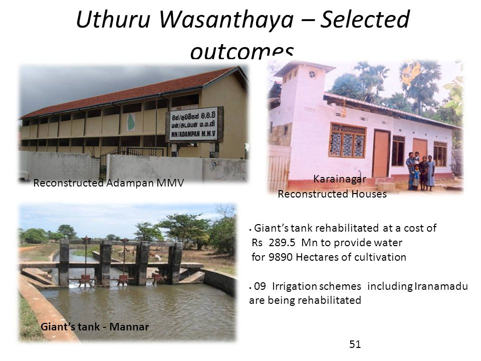 Uthuru Wasanthaya – Selected outcomes Reconstructed Houses Karainagar Giant's tank - Mannar Reconstructed Adampan MMV  Giant's tank rehabilitated at