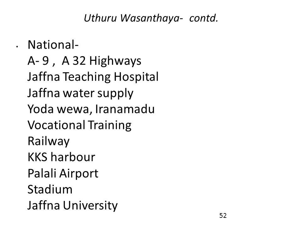 National- A- 9, A 32 Highways Jaffna Teaching Hospital Jaffna water supply Yoda wewa, Iranamadu Vocational Training Railway KKS harbour Palali Airport Stadium Jaffna University Uthuru Wasanthaya- contd.
