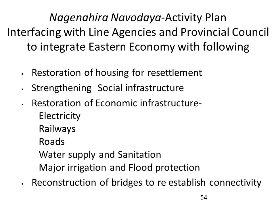 Nagenahira Navodaya-Activity Plan Interfacing with Line Agencies and Provincial Council to integrate Eastern Economy with following  Restoration of housing for resettlement  Strengthening Social infrastructure  Restoration of Economic infrastructure- Electricity Railways Roads Water supply and Sanitation Major irrigation and Flood protection  Reconstruction of bridges to re establish connectivity 54