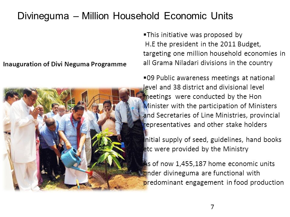 Divineguma – Million Household Economic Units  This initiative was proposed by H.E the president in the 2011 Budget, targeting one million household economies in all Grama Niladari divisions in the country  09 Public awareness meetings at national level and 38 district and divisional level meetings were conducted by the Hon Minister with the participation of Ministers and Secretaries of Line Ministries, provincial representatives and other stake holders Initial supply of seed, guidelines, hand books etc were provided by the Ministry As of now 1,455,187 home economic units under divineguma are functional with predominant engagement in food production 7 Inauguration of Divi Neguma Programme