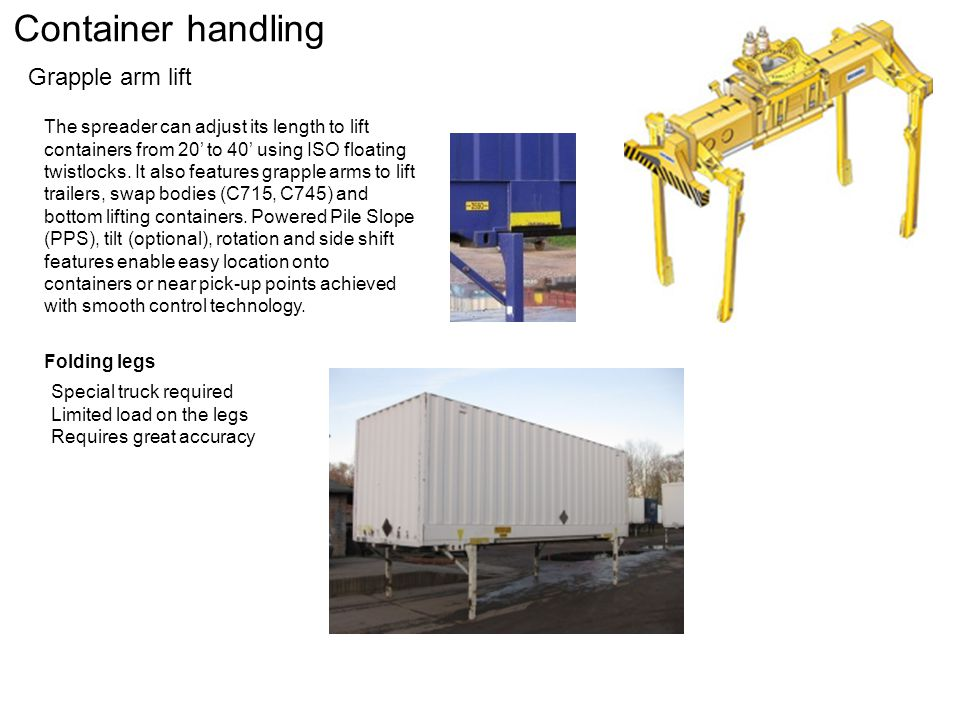 Container handling Grapple arm lift Folding legs The spreader can adjust its length to lift containers from 20' to 40' using ISO floating twistlocks.