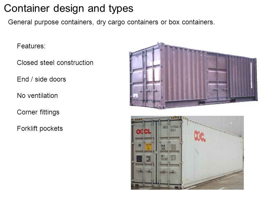 Container design and types General purpose containers, dry cargo containers or box containers.