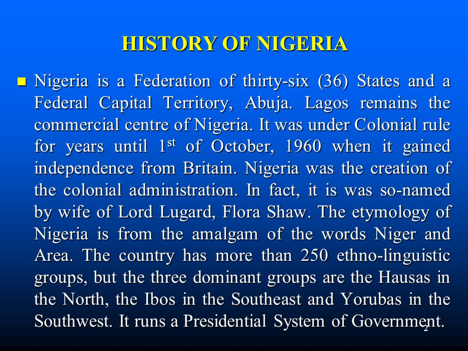 HISTORY OF NIGERIA Nigeria is a Federation of thirty-six (36) States and a Federal Capital Territory, Abuja. Lagos remains the commercial centre of Ni