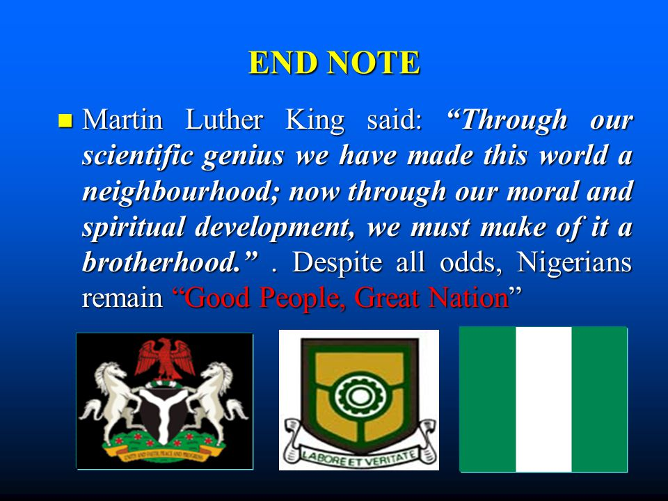 "END NOTE Martin Luther King said: ""Through our scientific genius we have made this world a neighbourhood; now through our moral and spiritual developm"