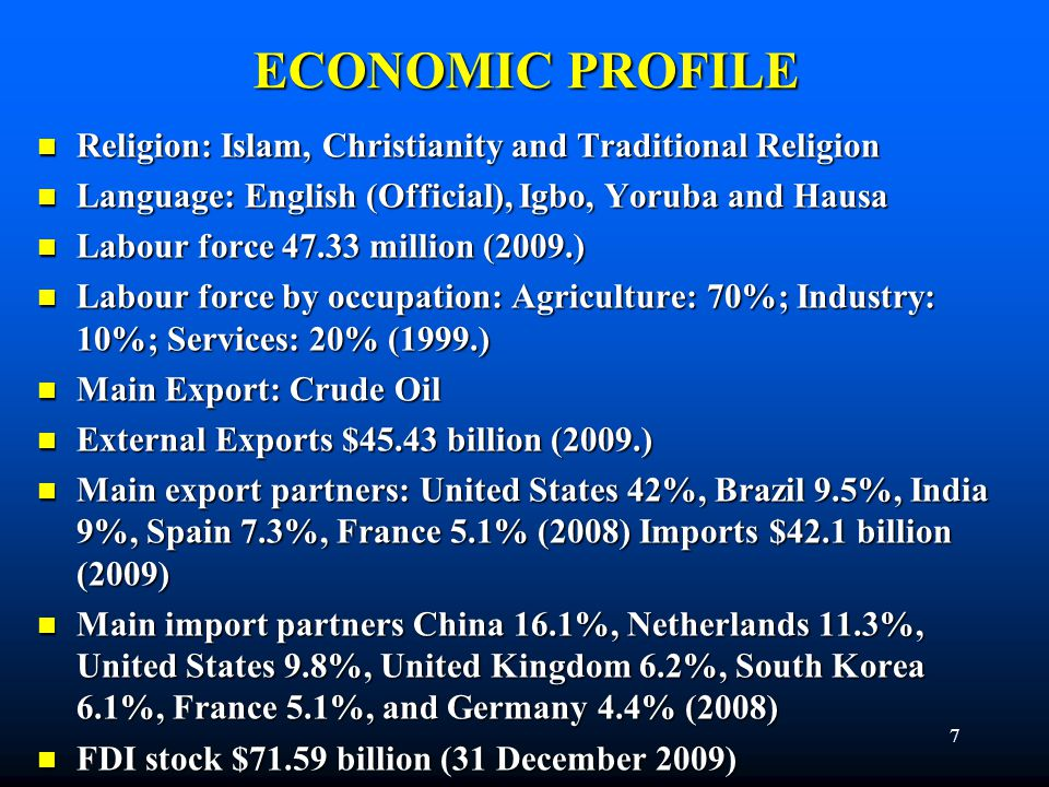 ECONOMIC PROFILE Religion: Islam, Christianity and Traditional Religion Religion: Islam, Christianity and Traditional Religion Language: English (Official), Igbo, Yoruba and Hausa Language: English (Official), Igbo, Yoruba and Hausa Labour force 47.33 million (2009.) Labour force 47.33 million (2009.) Labour force by occupation: Agriculture: 70%; Industry: 10%; Services: 20% (1999.) Labour force by occupation: Agriculture: 70%; Industry: 10%; Services: 20% (1999.) Main Export: Crude Oil Main Export: Crude Oil External Exports $45.43 billion (2009.) External Exports $45.43 billion (2009.) Main export partners: United States 42%, Brazil 9.5%, India 9%, Spain 7.3%, France 5.1% (2008) Imports $42.1 billion (2009) Main export partners: United States 42%, Brazil 9.5%, India 9%, Spain 7.3%, France 5.1% (2008) Imports $42.1 billion (2009) Main import partners China 16.1%, Netherlands 11.3%, United States 9.8%, United Kingdom 6.2%, South Korea 6.1%, France 5.1%, and Germany 4.4% (2008) Main import partners China 16.1%, Netherlands 11.3%, United States 9.8%, United Kingdom 6.2%, South Korea 6.1%, France 5.1%, and Germany 4.4% (2008) FDI stock $71.59 billion (31 December 2009) FDI stock $71.59 billion (31 December 2009) 7