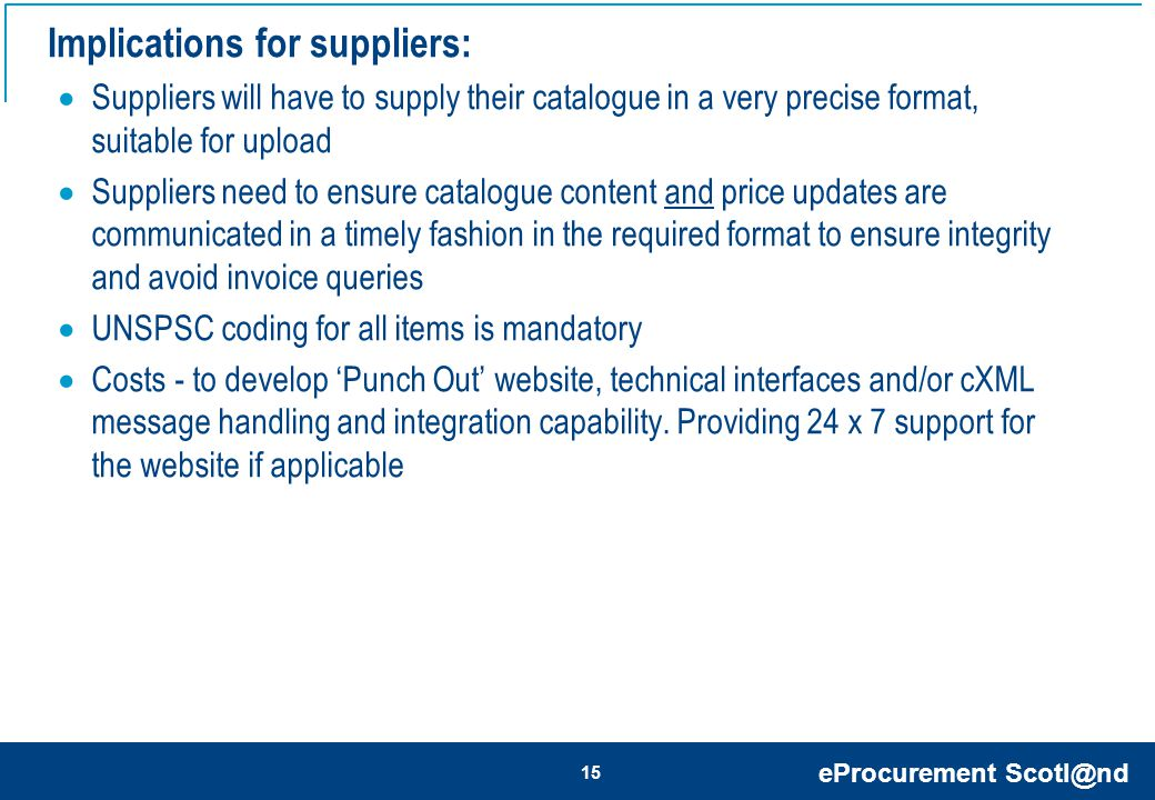 eProcurement Scotl@nd 15 Implications for suppliers:  Suppliers will have to supply their catalogue in a very precise format, suitable for upload  Suppliers need to ensure catalogue content and price updates are communicated in a timely fashion in the required format to ensure integrity and avoid invoice queries  UNSPSC coding for all items is mandatory  Costs - to develop 'Punch Out' website, technical interfaces and/or cXML message handling and integration capability.