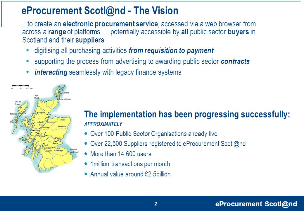 eProcurement Scotl@nd 13 Option 4: Secure e-mail Optional Methods of Purchase Order Transfer Advantages Disadvantages No Process Improvement Re-inputting of Information Reliant on fax line & manual collection Option 1: Fax May not have to purchase any technology or procure any further hardware Option 2: e-mail (Default Option) Little process improvement Reliant on e-mail efficiencies Option 3: cXML (Advanced Connection) Can be directly run into back office systems (removes the need for manual inputting) Can be directly run into back office Systems (removes the need for manual order inputting Option 5: EDI (Outdated Method) EDI is old technology Instant receipt of Purchase Order Purchase Order can be forwarded Cost to set up first cXML connection Preferred methods Little process improvement Reliant on e-mail efficiencies Software required for encryption Instant receipt of Purchase Order Data encrypted for security Purchase Order can be forwarded