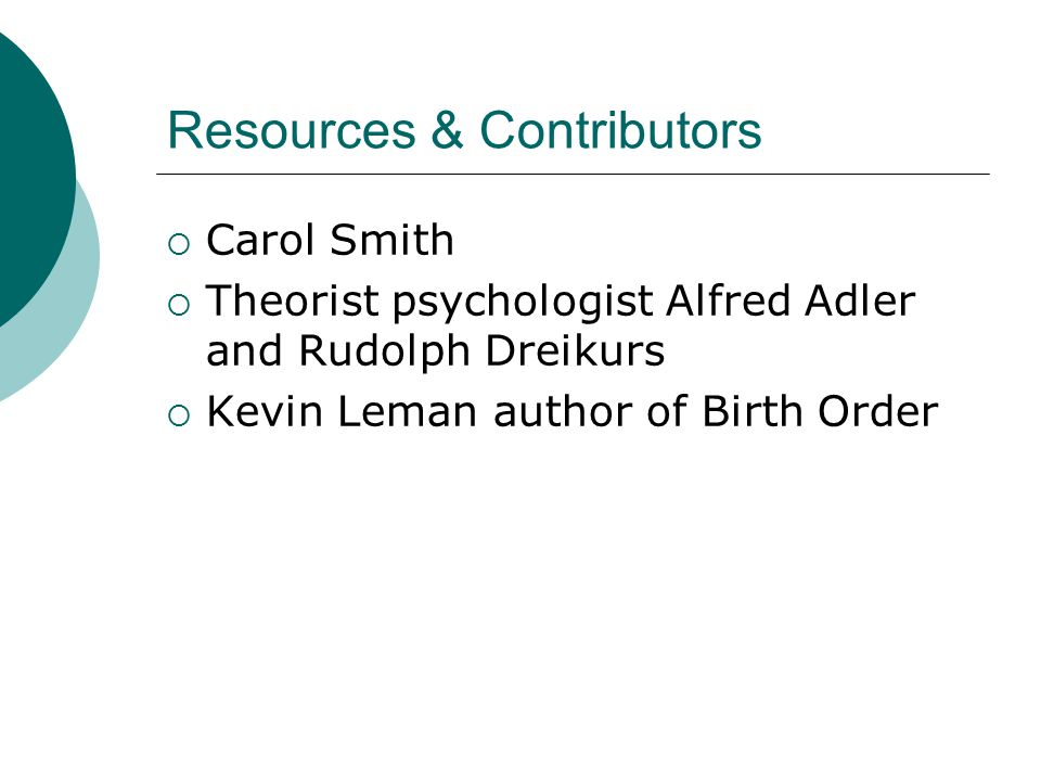 Resources & Contributors  Carol Smith  Theorist psychologist Alfred Adler and Rudolph Dreikurs  Kevin Leman author of Birth Order