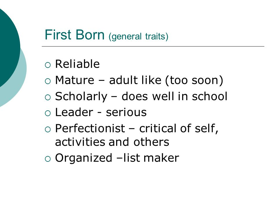 First Born (general traits)  Reliable  Mature – adult like (too soon)  Scholarly – does well in school  Leader - serious  Perfectionist – critical of self, activities and others  Organized –list maker