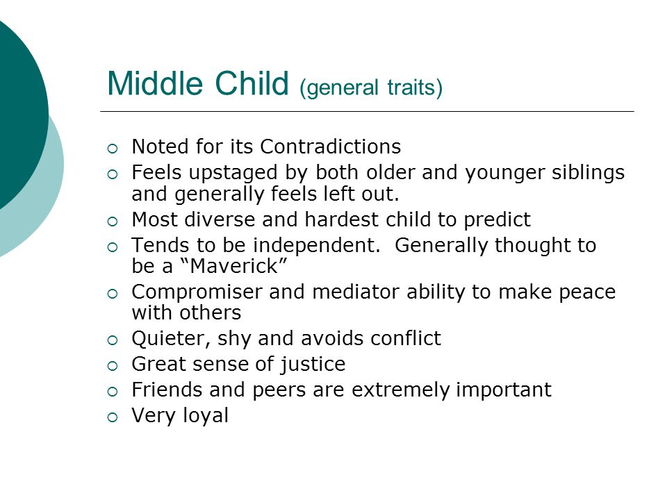 Middle Child (general traits)  Noted for its Contradictions  Feels upstaged by both older and younger siblings and generally feels left out.