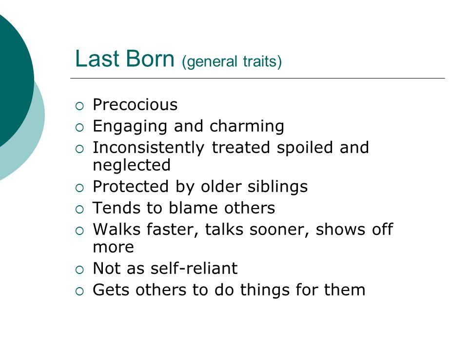 Last Born (general traits)  Precocious  Engaging and charming  Inconsistently treated spoiled and neglected  Protected by older siblings  Tends to blame others  Walks faster, talks sooner, shows off more  Not as self-reliant  Gets others to do things for them
