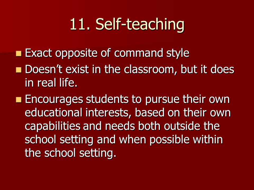 11. Self-teaching Exact opposite of command style Exact opposite of command style Doesn't exist in the classroom, but it does in real life. Doesn't ex