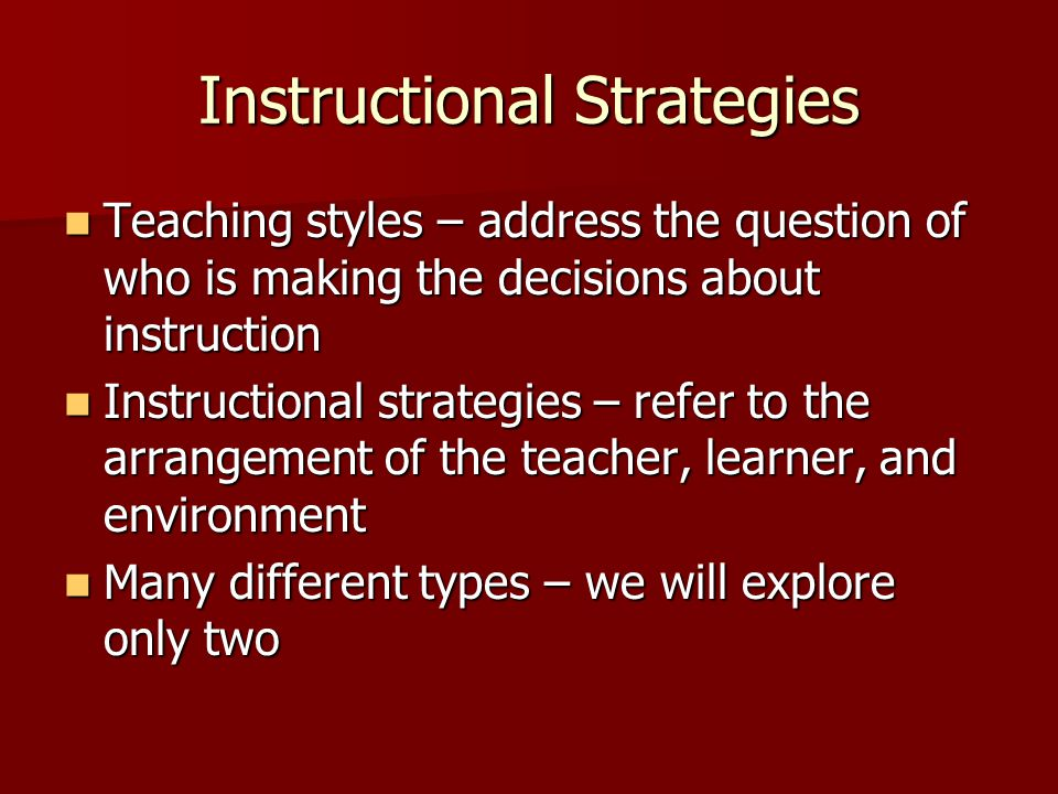 Instructional Strategies Teaching styles – address the question of who is making the decisions about instruction Teaching styles – address the questio