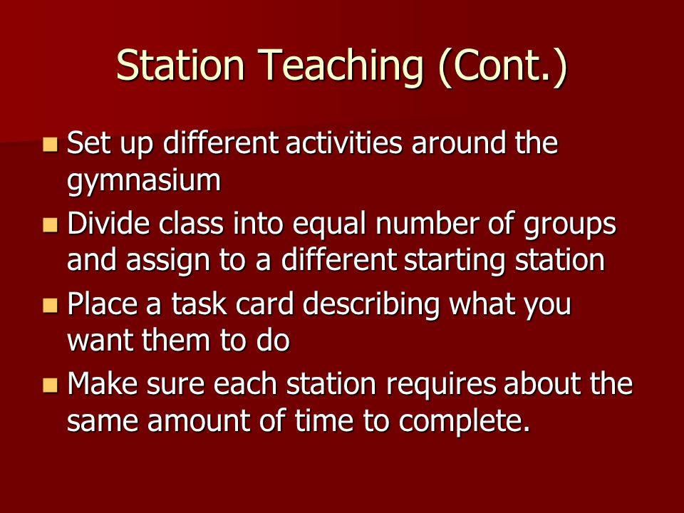 Station Teaching (Cont.) Set up different activities around the gymnasium Set up different activities around the gymnasium Divide class into equal num
