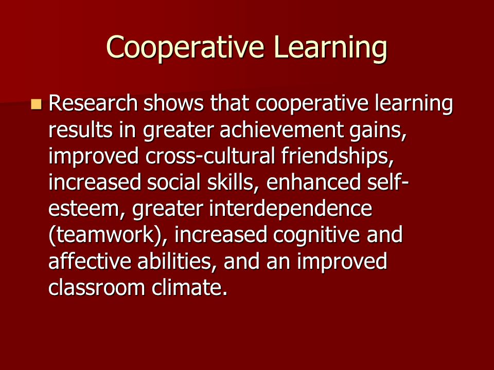 Cooperative Learning Research shows that cooperative learning results in greater achievement gains, improved cross-cultural friendships, increased soc